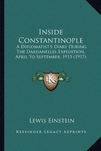 Inside Constantinople: A Diplomatist's Diary During The Dardanelles Expedition, April To September, 1915 (1917) pdf epub