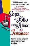 img - for Sopa de Pollo para el Alma del Trabajador: Historias de Valor, Compasion Y Creatividad en el Lugar de Trabajo (Chicken Soup for the Soul) (Spanish Edition) book / textbook / text book