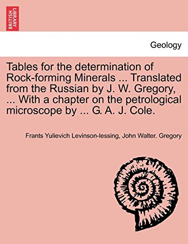 Tables for the determination of Rock-forming Minerals ... Translated from the Russian by J. W. Gregory, ... With a chapter on the petrological microscope by ... G. A. J. Cole.