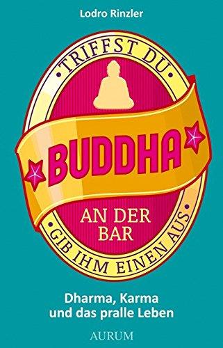 Triffst du Buddha an der Bar: ...gib ihm einen aus