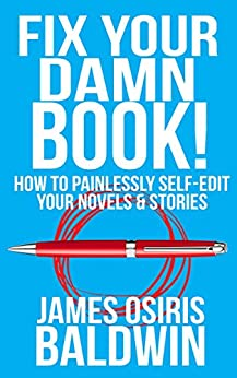 Fix Your Damn Book!: A Self-Editing Guide for Authors: How to Painlessly Self-Edit Your Novels & Stories by [Baldwin, James Osiris]