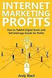 INTERNET MARKETING PROFITS: How to Publish Digital Books and  Sell Arbitrage Goods for Profits