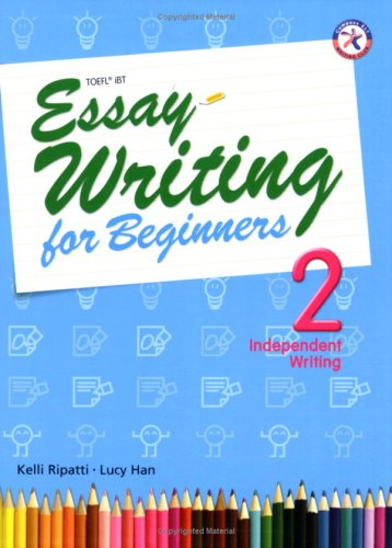Essay Writing for Beginners 2, Independent Writing (Intermediate Level; Interactive Guide to Essay Writing; Ideal for TOEFL iBT Practice)