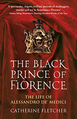 The Black Prince of Florence: The Spectacular Life and Treacherous World of Alessandro de Medici