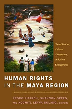 Human Rights In The Maya Region Global Politics Cultural Contentions And Moral Engagements