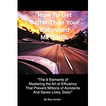 (Way Beyond Drivers Ed) How To Get Better Than Your Estimated MPG/KPL: The 9 Elements of Mastering the Art of Efficiency That Prevent Millions of Accidents And Saves Lives, Daily!