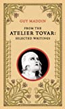 From the Atelier Tovar: Selected Writings of Guy Maddin