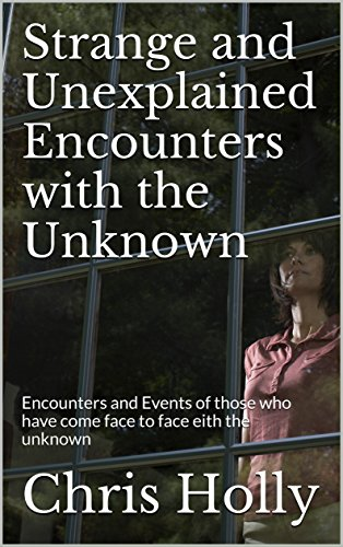 Strange and Unexplained Encounters with the Unknown: Encounters and Events of those who have come face to face eith the unknown by [Holly, Chris]