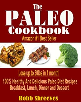 The Paleo Cookbook: Healthy And Delicious Paleo Diet Recipes For Breakfast, Lunch, Dinner and Dessert - Gluten Free, Dairy Free, Allergy Free, Grain Free and Weight Loss Friendly by [Shreeves, Robb]