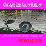 Why Saying Jesus Is a Jew Hurts Jews: A Readable Examination of Socio-Religious Factors | Nicholas Irish