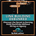 Link Building Debunked: Discover the Secret to Earning Huge Backlinks Without Hiring an SEO Agency Audiobook by Matt LaClear Narrated by Matt LaClear