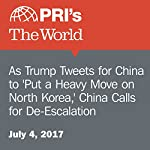 As Trump Tweets for China to 'Put a Heavy Move on North Korea,' China Calls for De-Escalation |  The World Staff