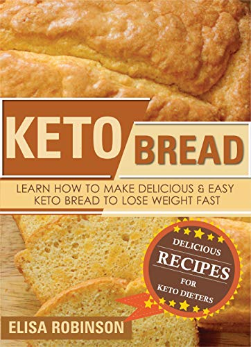 Keto Bread: Learn How to Make Delicious and Easy Keto Bread to Lose Weight Fast (Delicious Bread)