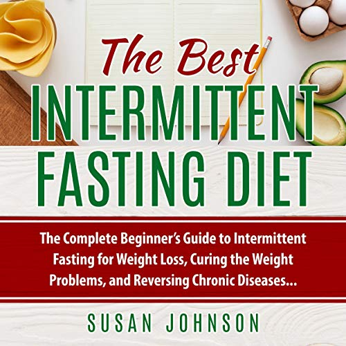 The Best Intermittent Fasting Diet: The Complete Beginner's Guide to Intermittent Fasting for Weight Loss, Curing the Weight Problems, and Reversing Chronic Diseases
