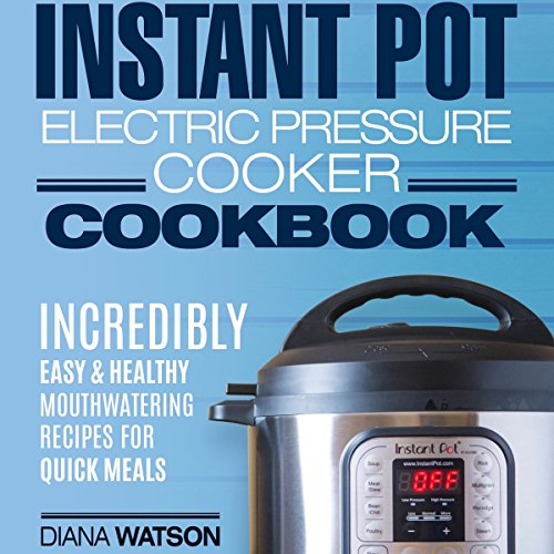 Instant Pot Electric Pressure Cookbook: Incredibly Easy & Healthy Mouthwatering Recipes for Quick Scrumptious Meals by Diana Watson