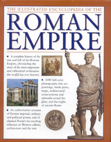 The Illustrated Encyclopedia of the Roman Empire: A complete history of the rise and fall of the Roman Empire, chronicling the story of the most ... civilization the world has ever known