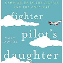Fighter Pilot's Daughter: Growing Up in the Sixties and the Cold War Audiobook by Mary Lawlor Narrated by Rhea Galland