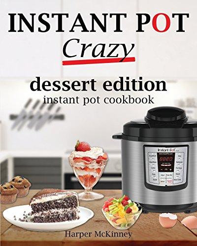 Instant Pot Crazy: Dessert Edition Instant Pot Cookbook by Harper McKinney