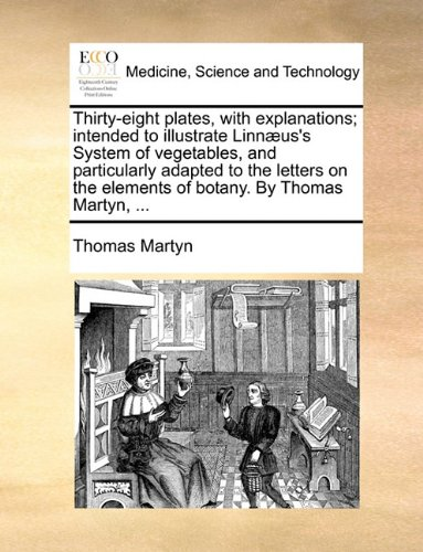 Download Thirty-eight plates, with explanations; intended to illustrate Linnæus's System of vegetables, and particularly adapted to the letters on the elements of botany. By Thomas Martyn, ... pdf