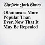 Obamacare More Popular Than Ever, Now That It May Be Repealed | Margot Sanger Katz,Haeyoun Park