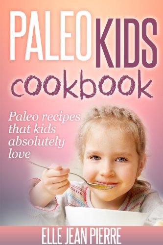Paleo Recipes For Kids: Paleo Recipes That Kids Absolutely Love. (Paleo Kids Series)