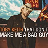 That Don't Make Me A Bad Guy by Toby Keith (2008-10-28)