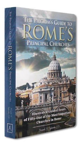 The Pilgrim's Guide to Rome's Principal Churches: Illustrated Guided Tours of Fifty-one of the Most Important Churches of Rome