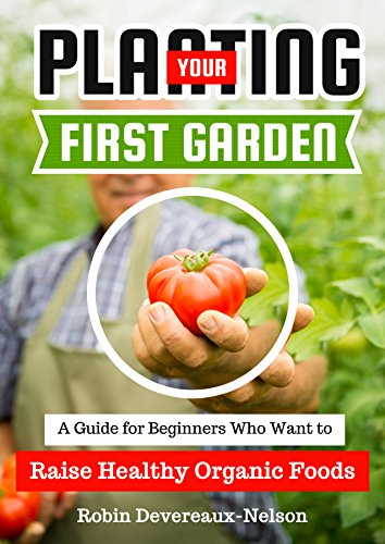Planting Your First Organic Garden: A Guide for Beginners Who Want to Raise Healthy Organic Foods