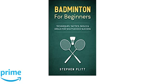 badminton for beginners techniques tactics skills and drills for shuttlecock success english edition