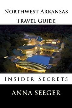 Northwest Arkansas Travel Guide : Insider Secrets (Bentonville, Rogers, Fayetteville & Eureka Springs Book 1) by [Seeger, Anna]