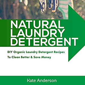 Natural Laundry Detergent: DIY Organic Laundry Detergent Recipes to Clean Better & Save Money Audiobook