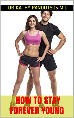 How To Stay Forever Young : Anti Aging, fit, healthy, energitic and amazing ways to stay young forever: Be Athletic With Perfect Body And Mind Using a ... and amazing ways to stay young forever)