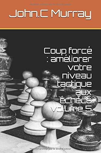 Coup forcé : améliorer votre niveau tactique aux échecs volume 5: Amazon.es: John.C Murray: Libros en idiomas extranjeros