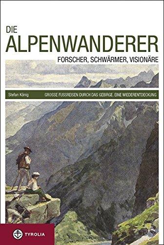 Die Alpenwanderer: Forscher, Schwärmer, Visionäre. Große Fußreisen durch das Gebirge. Eine Wiederentdeckung