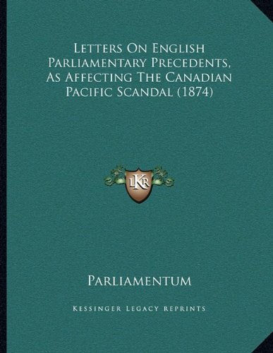 Download Letters On English Parliamentary Precedents, As Affecting The Canadian Pacific Scandal (1874) pdf