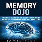 Memory Dojo - Infinite Memory at Will!: Train Your Mind to Remember Like the Masters | Jamie Best