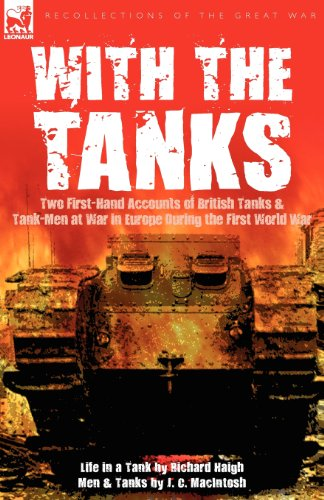 With the Tanks: Two First-Hand Accounts of British Tanks & Tank-Men at War in Europe During the First World War---Life in a Tank by Richard Haigh & Men and Tanks by J. C. MacIntosh