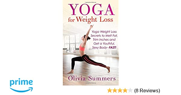 Yoga For Weight Loss Secrets To Melt Fat Trim Inches And Get A Youthful Sexy Body FAST Olivia Summers 9781511682718 Amazon Books