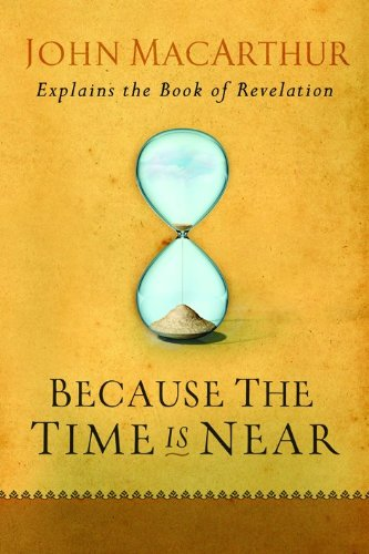 Because the Time is Near: John MacArthur Explains the Book of Revelation (The End Times Bible Prophecy And Promises)