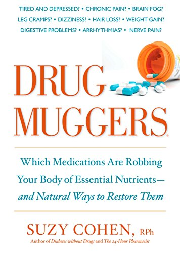 Drug Muggers: Which Medications Are Robbing Your Body of Essential Nutrients-and Natural Ways to Restore Them