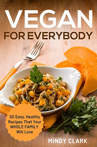 Vegan for Everybody: 50 Easy, Healthy Recipes That Your Whole Family Will Love. by Mindy Clark