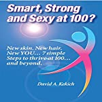 Smart, Strong and Sexy at 100: New Skin. New Hair. New You.... 7 Simple Steps to Thrive at 100.... and Beyond | David Kekich