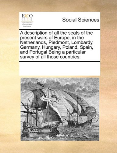 A description of all the seats of the present wars of Europe, in the Netherlands, Piedmont, Lombardy, Germany, Hungary, Poland, Spain, and Portugal Being a particular survey of all those countries ebook