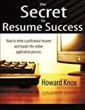 The Secret to Resume Success: How to Write a Professional  Resume and Master the OnLine Application Process