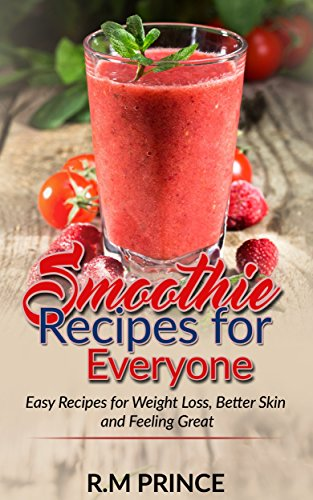 Smoothie Recipes for Everyone: Easy Smoothie Recipes for Weight Loss, Better Skin and Feeling Great (Lose Weight, Green Smoothies, health, diet, Detox, Clear Skin) (Best Smoothie Recipes For Skin)