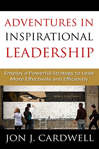 Adventures in Inspirational Leadership: Employ a Powerful Strategy to Lead More Effectively and Efficiently