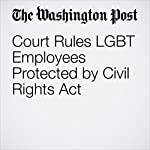 Court Rules LGBT Employees Protected by Civil Rights Act | Sandhya Somashekhar