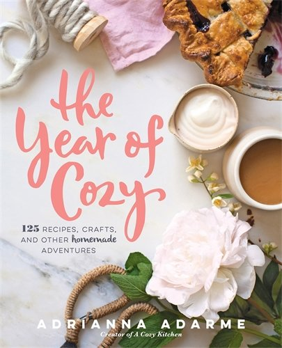 The Year of Cozy: 125 Recipes, Crafts, and Other Homemade Adventures by Adrianna Adarme