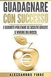 Guadagnare con successo: I segreti per fare le scelte giuste e vivere da ricco (Italian Edition)