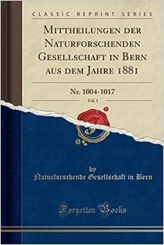 Book Mittheilungen der Naturforschenden Gesellschaft in Bern aus dem Jahre 1881, Vol. 1: Nr. 1004-1017 (Classic Reprint)